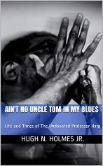 Ain't No Uncle Tom in My Blues: Life and Times of the Undaunted Professor Harp by Hugh N. Holmes Jr.